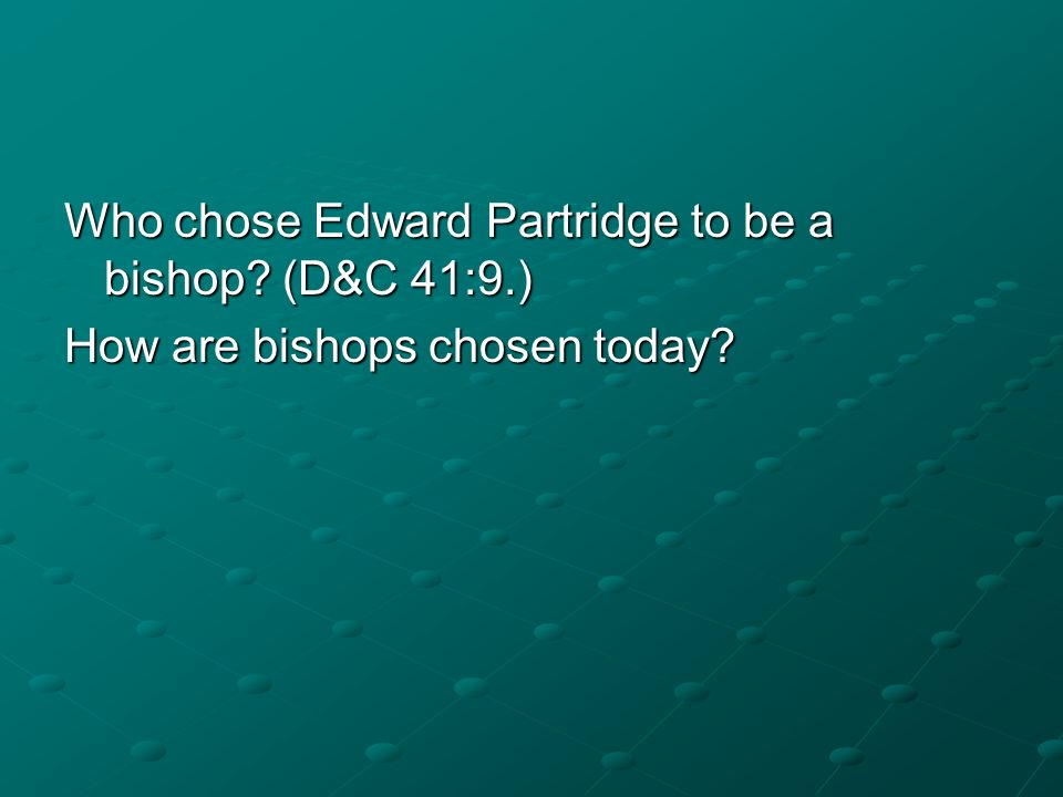 Who chose Edward Partridge to be a bishop? (D&C 41:9.) How are bishops chosen today?