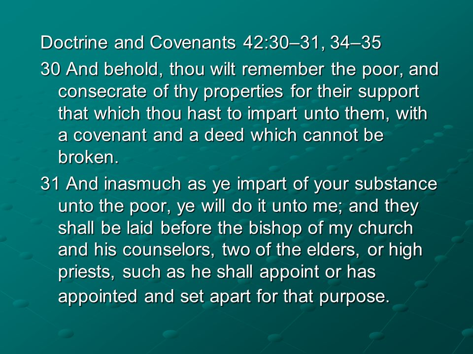 Doctrine and Covenants 42:30–31, 34–35 30 And behold, thou wilt remember the poor, and consecrate of thy properties for their support that which thou