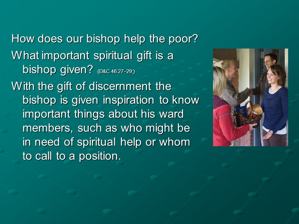 How does our bishop help the poor? What important spiritual gift is a bishop given? (D&C 46:27–29;) With the gift of discernment the bishop is given i