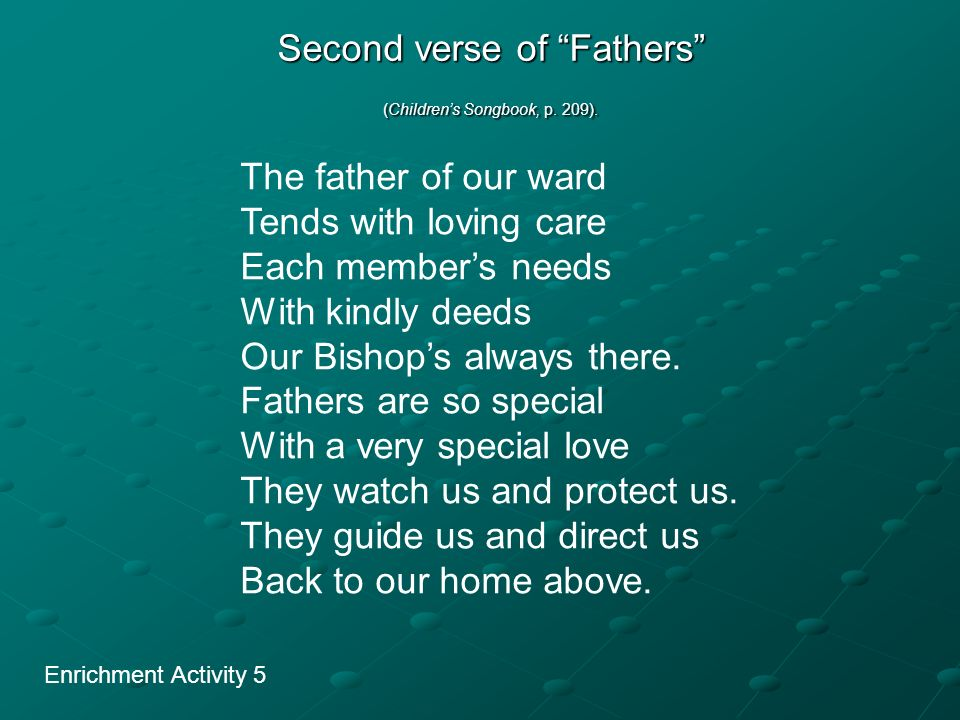 Second verse of Fathers (Childrens Songbook, p. 209). Enrichment Activity 5 The father of our ward Tends with loving care Each members needs With kind