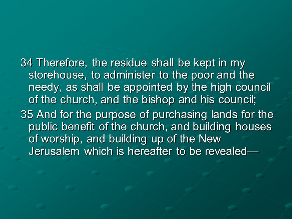 34 Therefore, the residue shall be kept in my storehouse, to administer to the poor and the needy, as shall be appointed by the high council of the ch