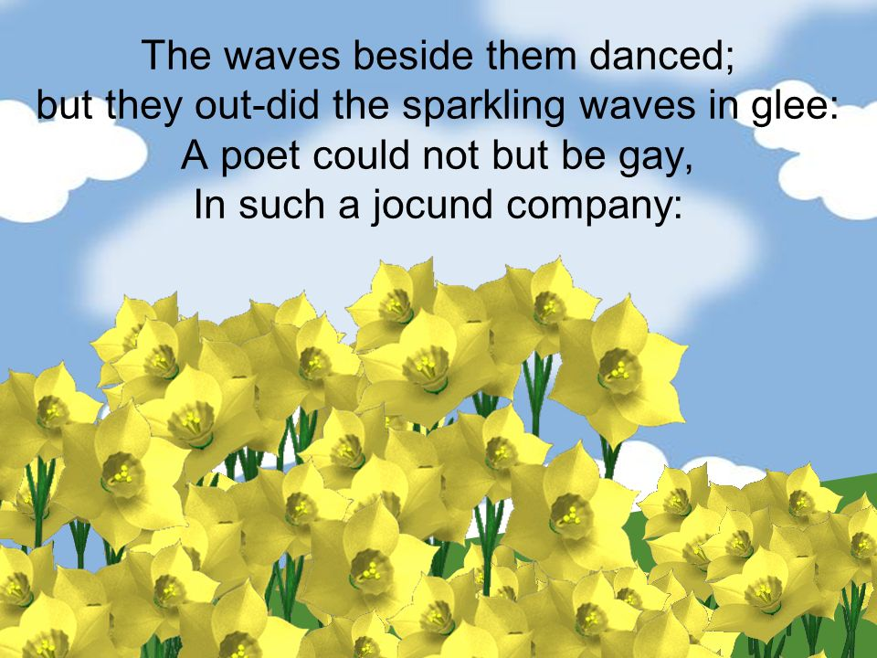 The waves beside them danced; but they out-did the sparkling waves in glee: A poet could not but be gay, In such a jocund company: