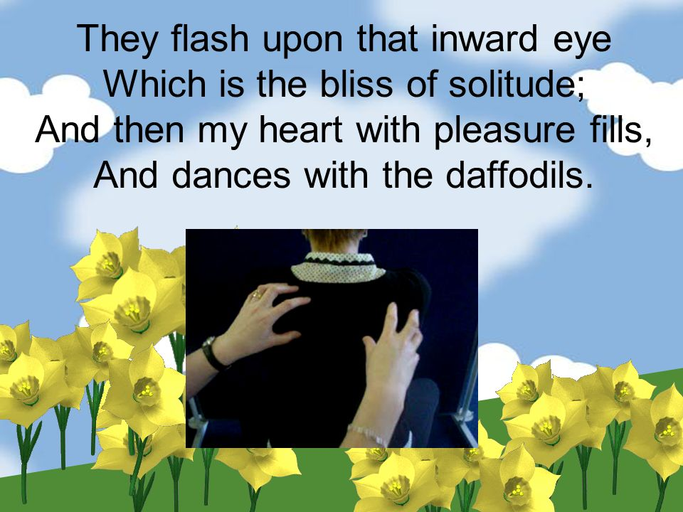 They flash upon that inward eye Which is the bliss of solitude; And then my heart with pleasure fills, And dances with the daffodils.