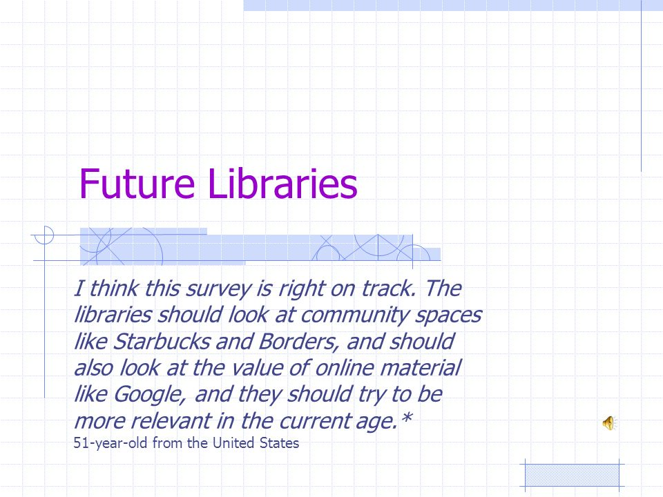 Future Libraries I think this survey is right on track. The libraries should look at community spaces like Starbucks and Borders, and should also look