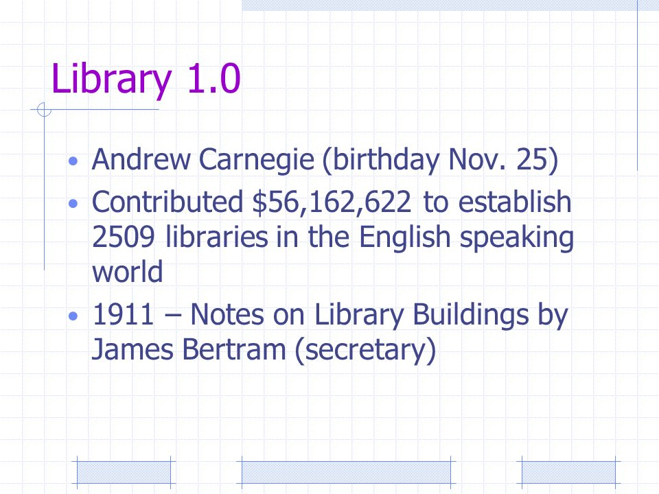 Library 1.0 Andrew Carnegie (birthday Nov. 25) Contributed $56,162,622 to establish 2509 libraries in the English speaking world 1911 – Notes on Libra