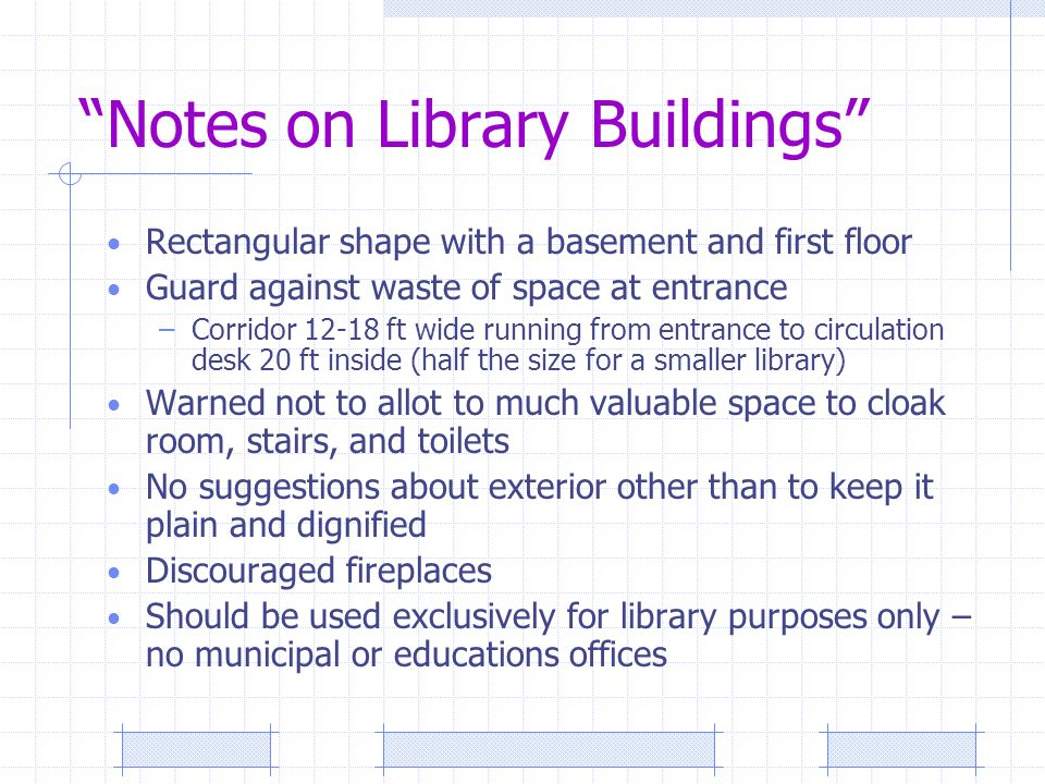 Notes on Library Buildings Rectangular shape with a basement and first floor Guard against waste of space at entrance –Corridor 12-18 ft wide running