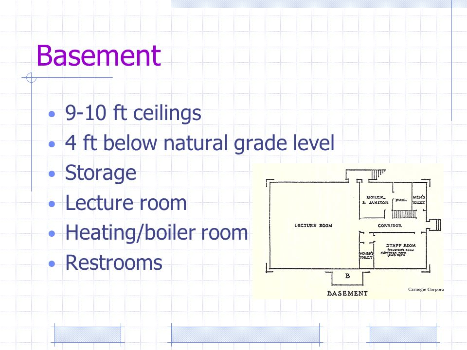 Basement 9-10 ft ceilings 4 ft below natural grade level Storage Lecture room Heating/boiler room Restrooms