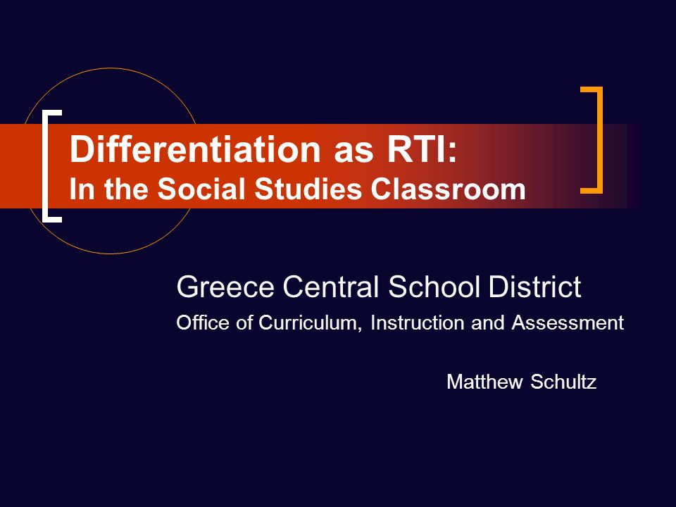 Differentiation as RTI: In the Social Studies Classroom Greece Central School District Office of Curriculum, Instruction and Assessment Matthew Schultz