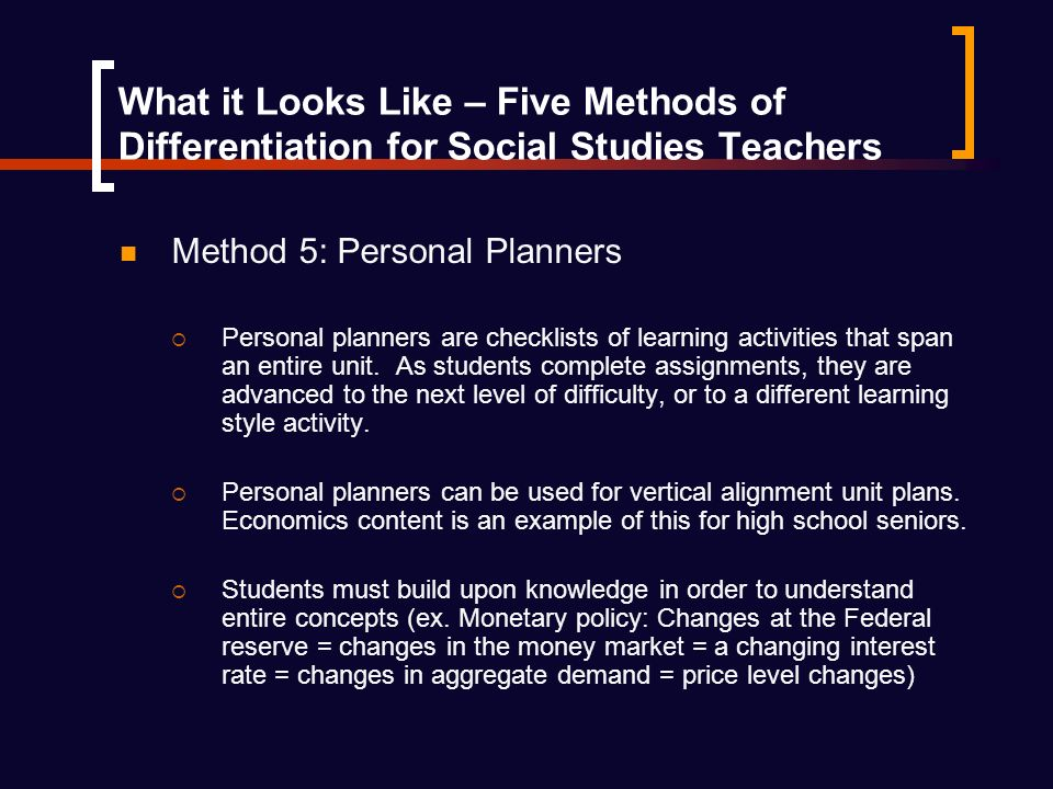 What it Looks Like – Five Methods of Differentiation for Social Studies Teachers Method 5: Personal Planners Personal planners are checklists of learning activities that span an entire unit.