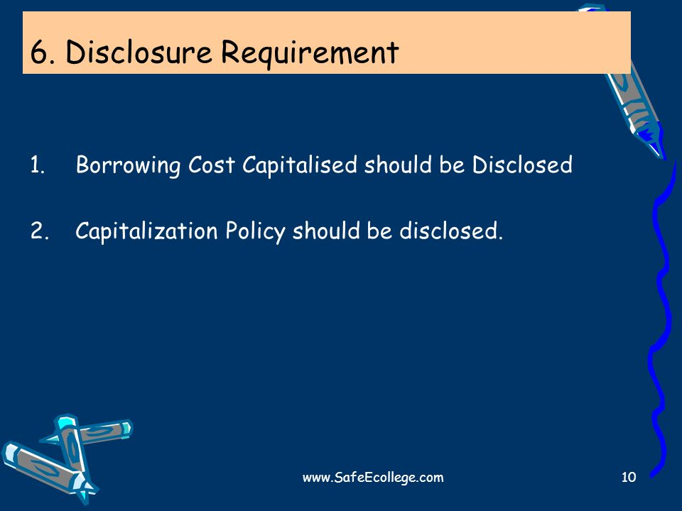www.SafeEcollege.com10 6. Disclosure Requirement 1.Borrowing Cost Capitalised should be Disclosed 2.Capitalization Policy should be disclosed.