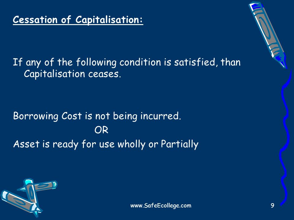 www.SafeEcollege.com9 Cessation of Capitalisation: If any of the following condition is satisfied, than Capitalisation ceases. Borrowing Cost is not b