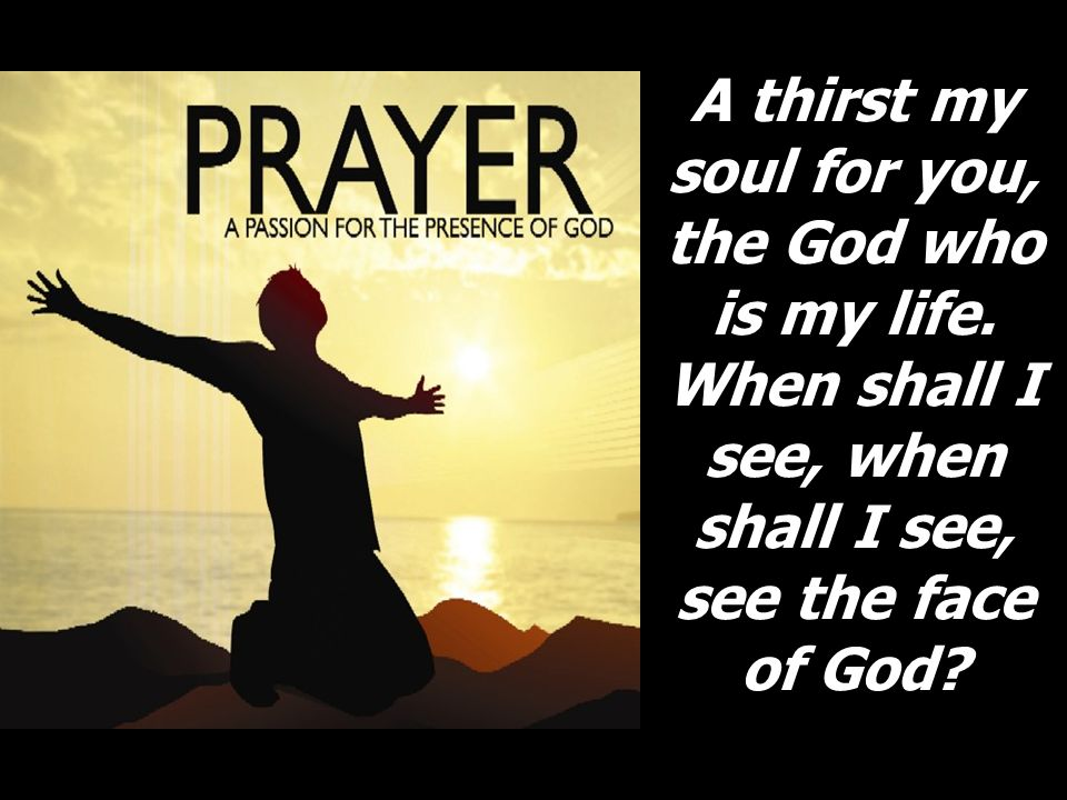 A thirst my soul for you, the God who is my life.
