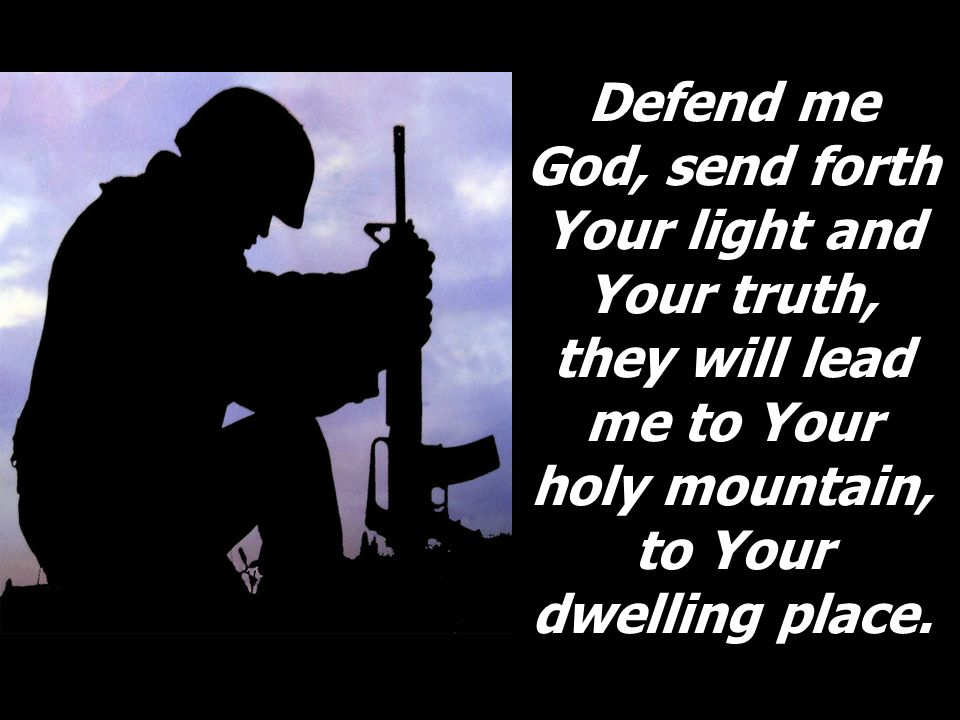 Defend me God, send forth Your light and Your truth, they will lead me to Your holy mountain, to Your dwelling place.