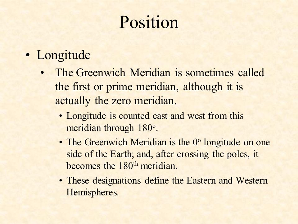 Position Longitude The Greenwich Meridian is sometimes called the first or prime meridian, although it is actually the zero meridian. Longitude is cou