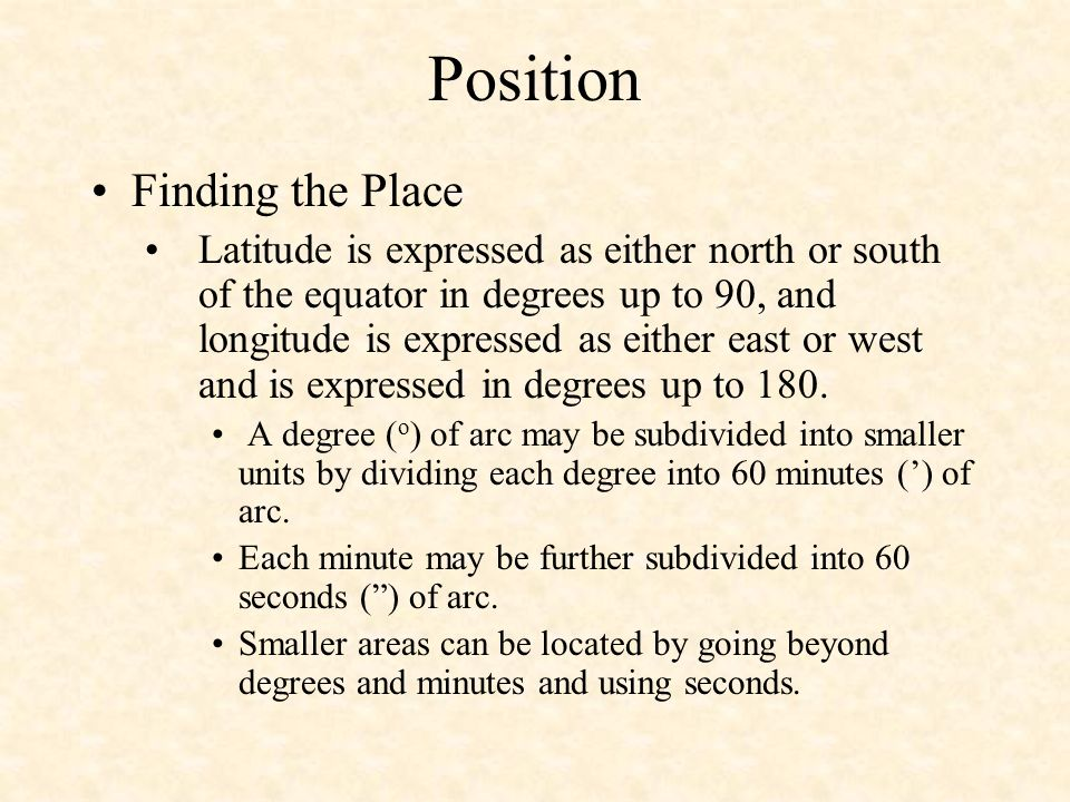 Position Finding the Place Latitude is expressed as either north or south of the equator in degrees up to 90, and longitude is expressed as either eas