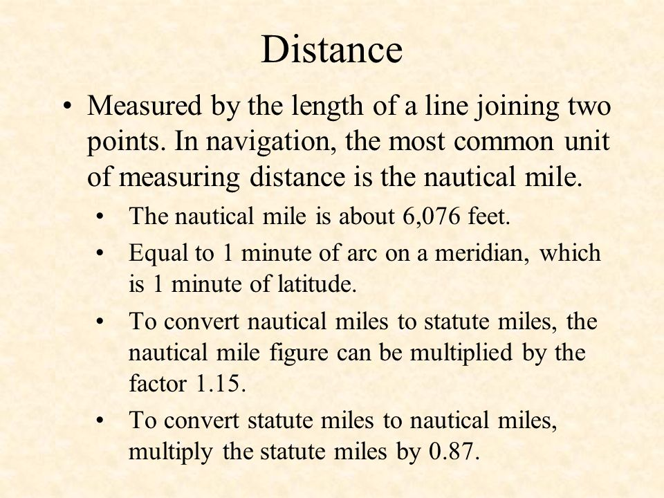 Distance Measured by the length of a line joining two points. In navigation, the most common unit of measuring distance is the nautical mile. The naut