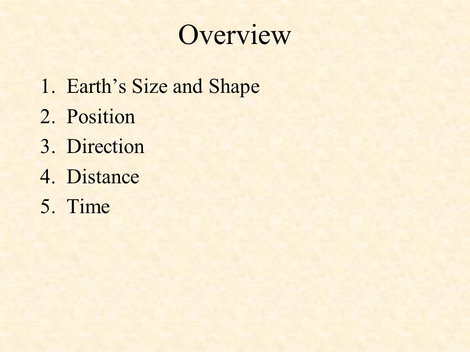 Overview 1. Earths Size and Shape 2. Position 3. Direction 4. Distance 5. Time