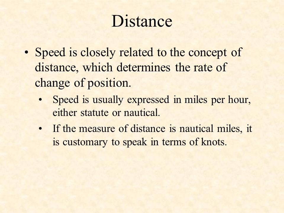 Distance Speed is closely related to the concept of distance, which determines the rate of change of position. Speed is usually expressed in miles per