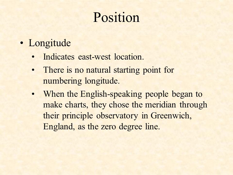 Position Longitude Indicates east-west location. There is no natural starting point for numbering longitude. When the English-speaking people began to