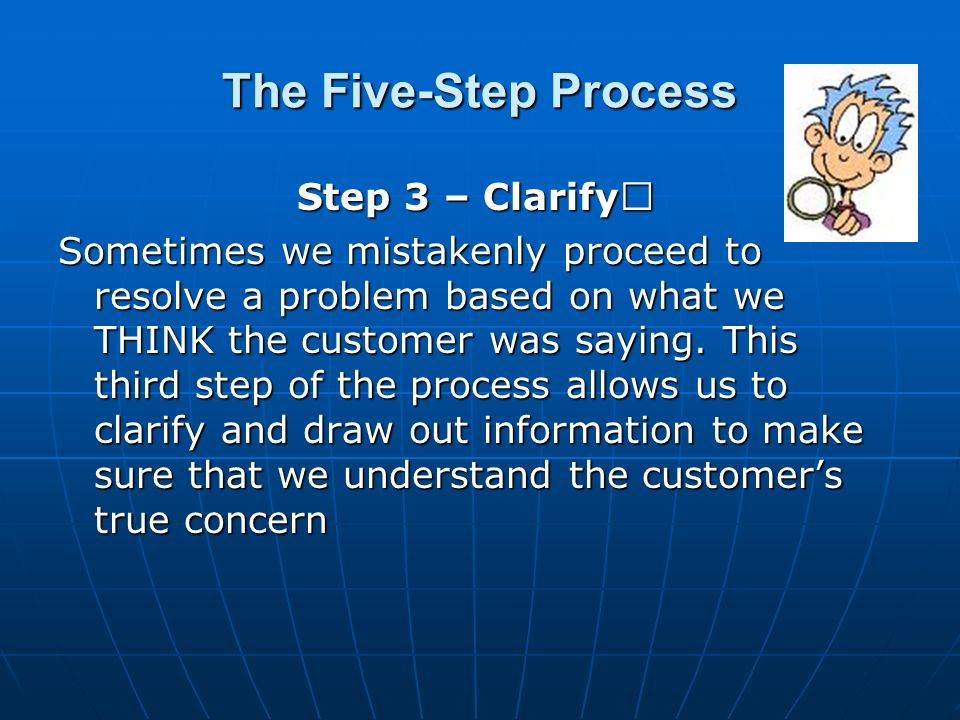 The Five-Step Process Step 3 – Clarify Step 3 – Clarify Sometimes we mistakenly proceed to resolve a problem based on what we THINK the customer was saying.