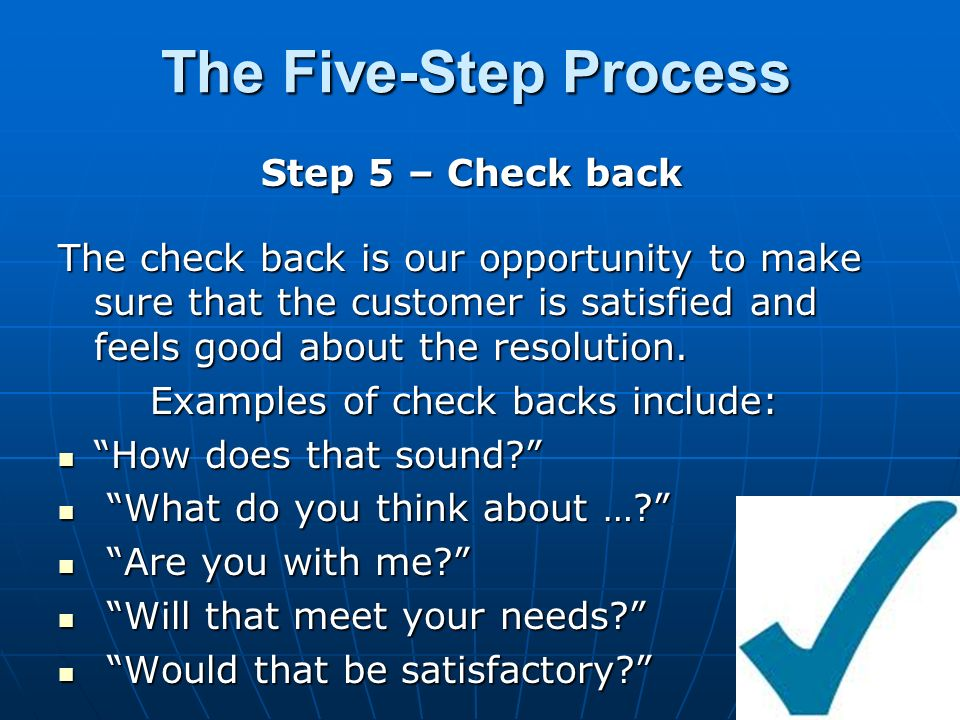 The Five-Step Process Step 5 – Check back The check back is our opportunity to make sure that the customer is satisfied and feels good about the resolution.