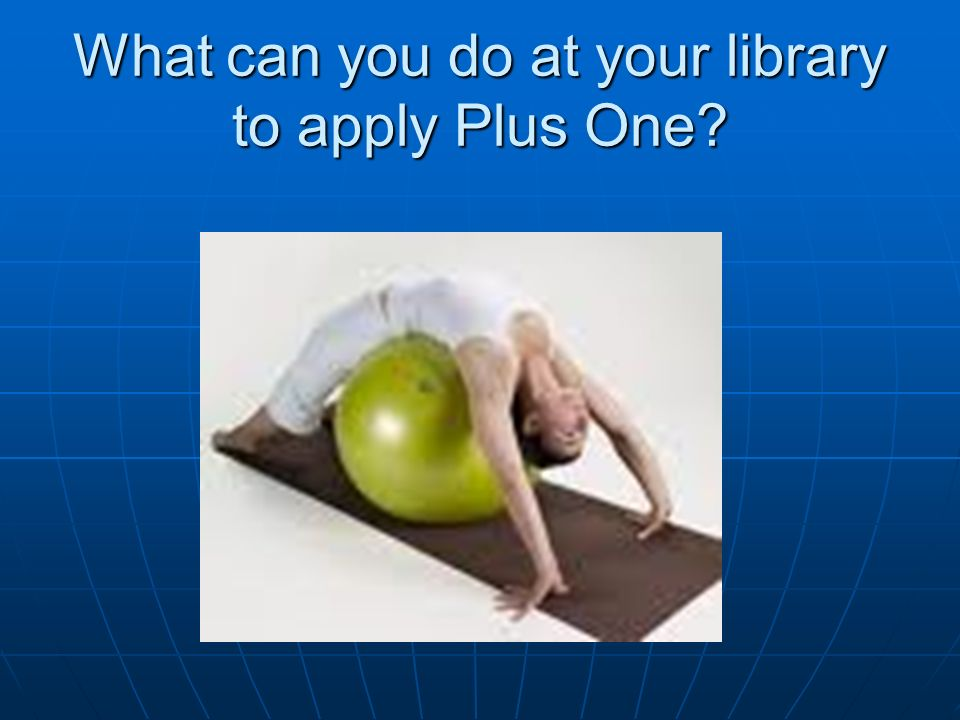 What can you do at your library to apply Plus One