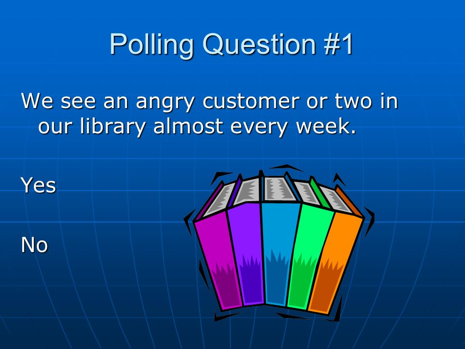 Polling Question #1 We see an angry customer or two in our library almost every week. YesNo
