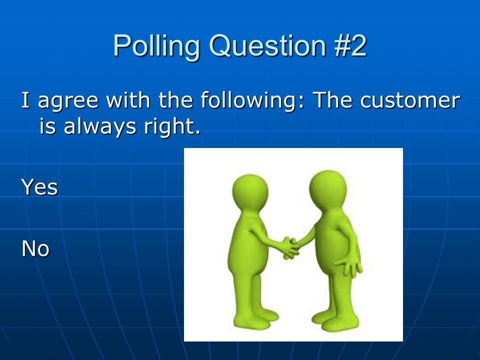 Polling Question #2 I agree with the following: The customer is always right. YesNo