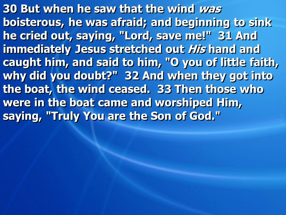 30 But when he saw that the wind was boisterous, he was afraid; and beginning to sink he cried out, saying,