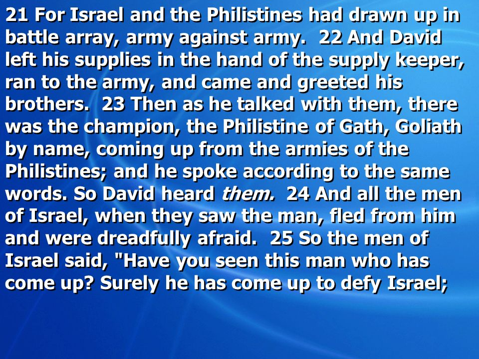 21 For Israel and the Philistines had drawn up in battle array, army against army. 22 And David left his supplies in the hand of the supply keeper, ra