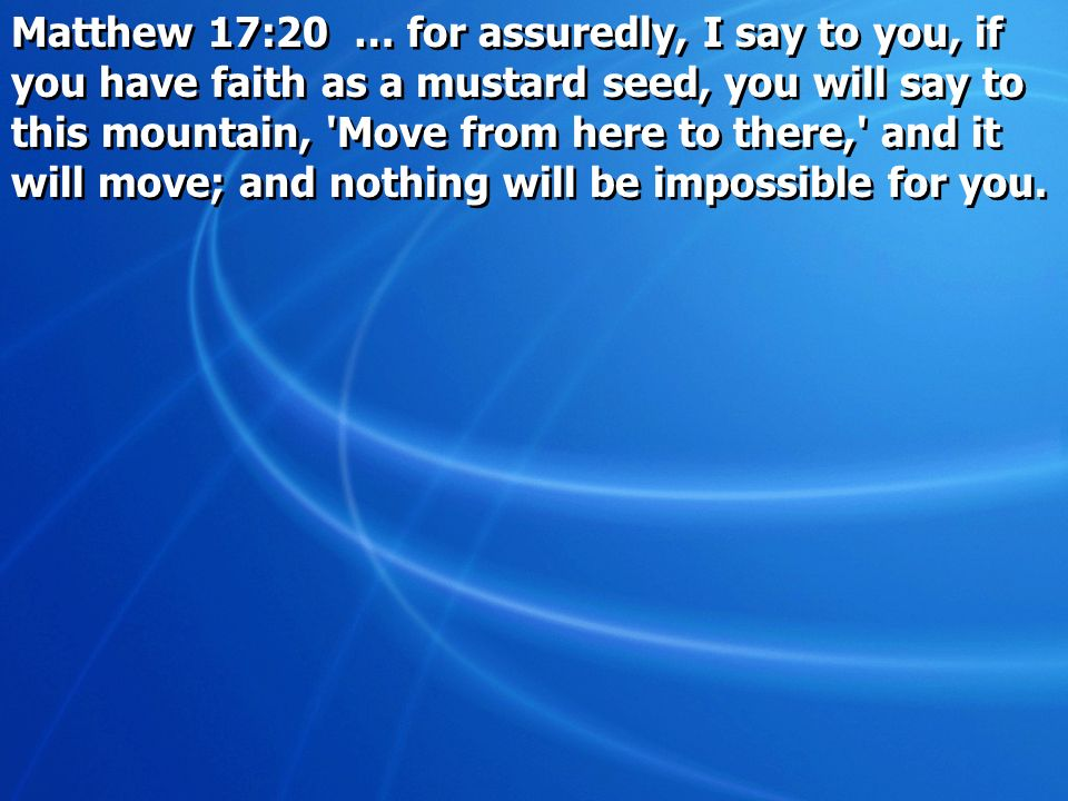 Matthew 17:20 … for assuredly, I say to you, if you have faith as a mustard seed, you will say to this mountain, 'Move from here to there,' and it wil
