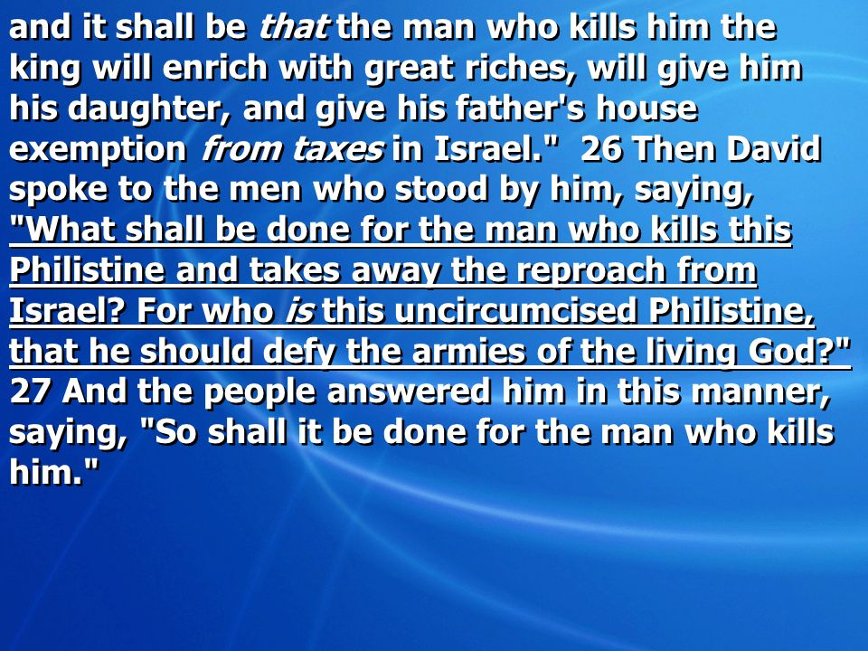and it shall be that the man who kills him the king will enrich with great riches, will give him his daughter, and give his father's house exemption f