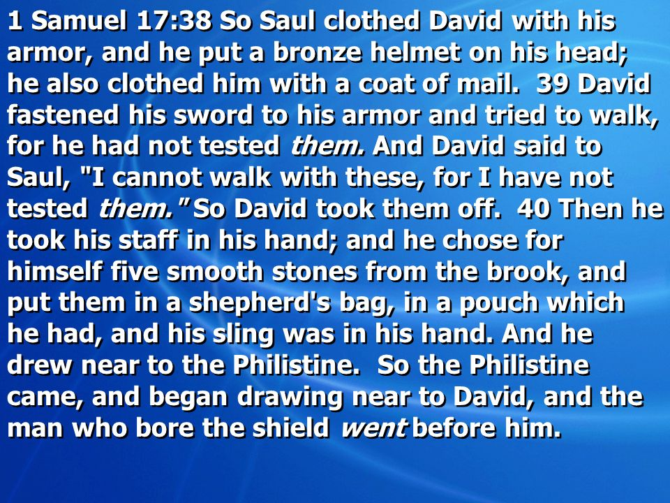 1 Samuel 17:38 So Saul clothed David with his armor, and he put a bronze helmet on his head; he also clothed him with a coat of mail. 39 David fastene