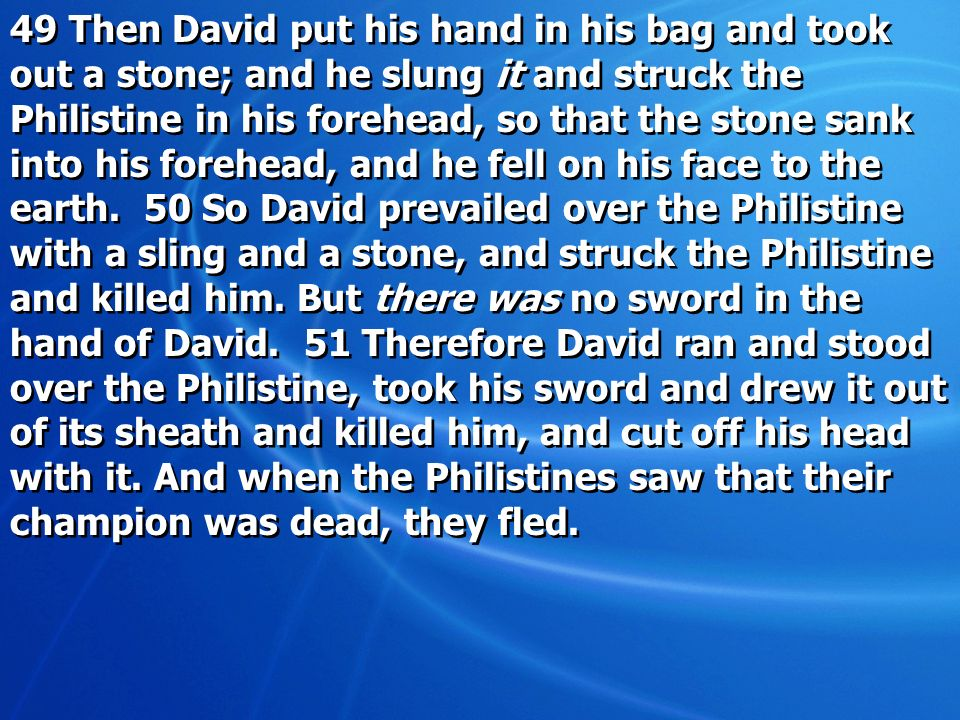 49 Then David put his hand in his bag and took out a stone; and he slung it and struck the Philistine in his forehead, so that the stone sank into his