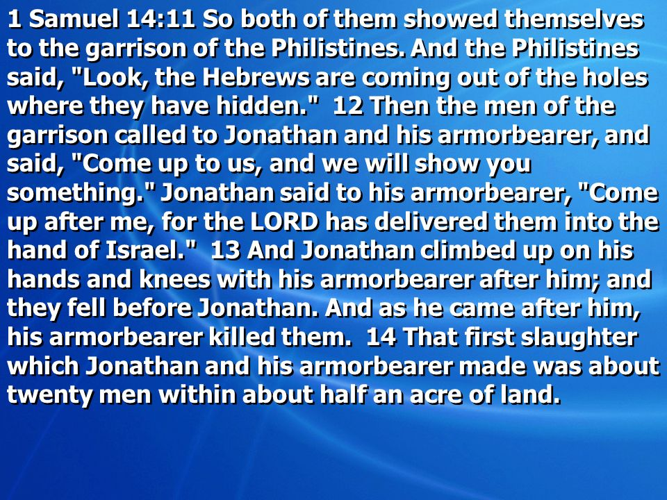 1 Samuel 14:11 So both of them showed themselves to the garrison of the Philistines. And the Philistines said,