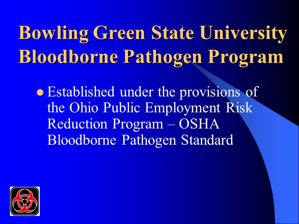 Bowling Green State University Bloodborne Pathogen Program Established under the provisions of the Ohio Public Employment Risk Reduction Program – OSHA Bloodborne Pathogen Standard