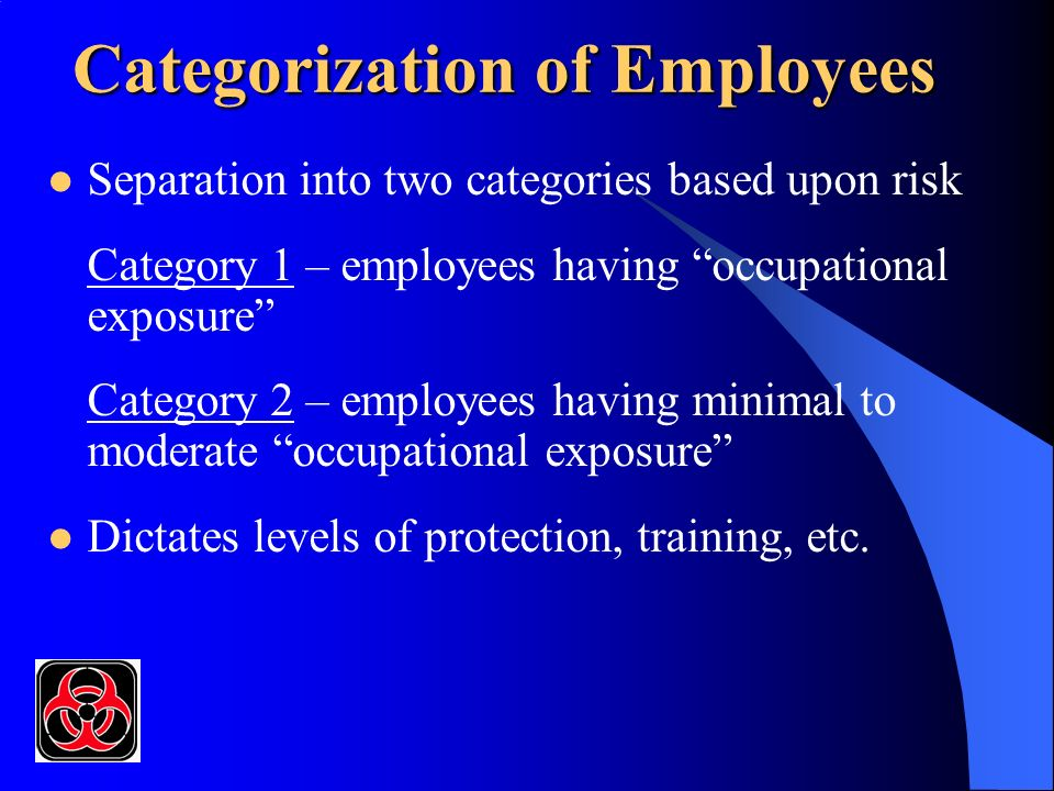 Categorization of Employees Separation into two categories based upon risk Category 1 – employees having occupational exposure Category 2 – employees having minimal to moderate occupational exposure Dictates levels of protection, training, etc.