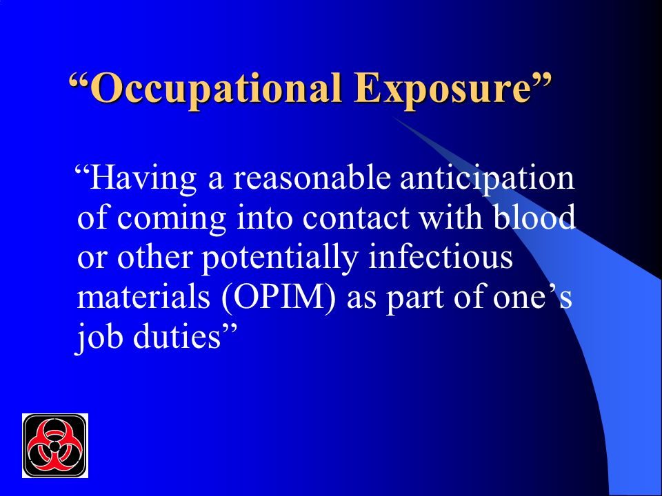 Occupational Exposure Having a reasonable anticipation of coming into contact with blood or other potentially infectious materials (OPIM) as part of ones job duties