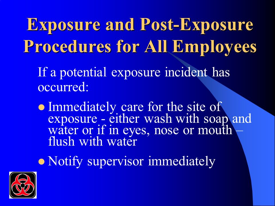 Exposure and Post-Exposure Procedures for All Employees If a potential exposure incident has occurred: Immediately care for the site of exposure - either wash with soap and water or if in eyes, nose or mouth – flush with water Notify supervisor immediately