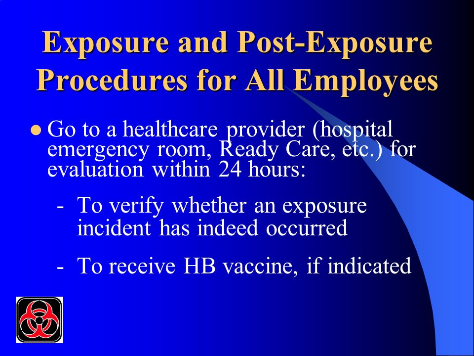 Exposure and Post-Exposure Procedures for All Employees Go to a healthcare provider (hospital emergency room, Ready Care, etc.) for evaluation within 24 hours: -To verify whether an exposure incident has indeed occurred -To receive HB vaccine, if indicated