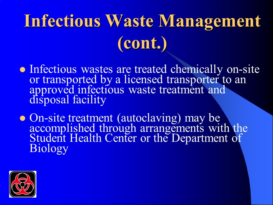 Infectious Waste Management (cont.) Infectious wastes are treated chemically on-site or transported by a licensed transporter to an approved infectious waste treatment and disposal facility On-site treatment (autoclaving) may be accomplished through arrangements with the Student Health Center or the Department of Biology