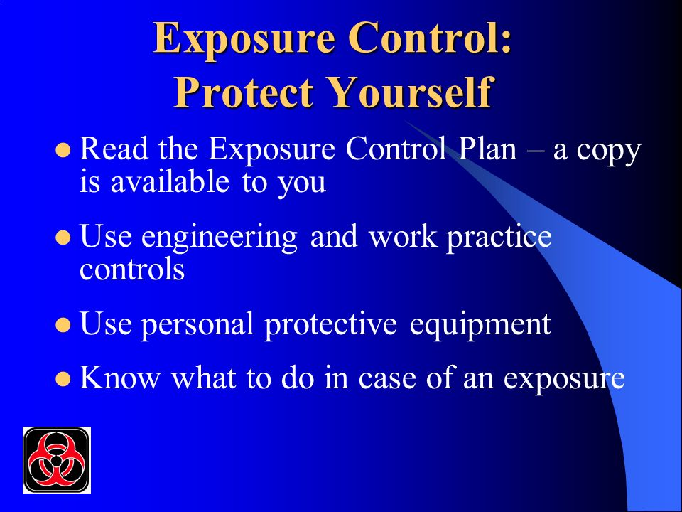 Exposure Control: Protect Yourself Read the Exposure Control Plan – a copy is available to you Use engineering and work practice controls Use personal protective equipment Know what to do in case of an exposure