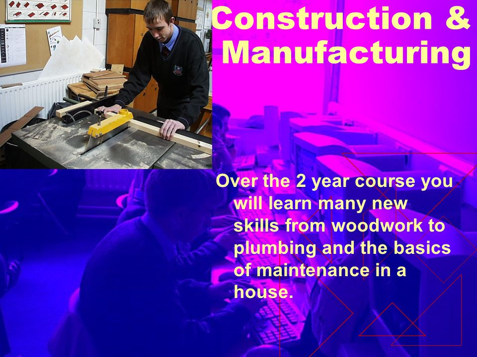 Construction & Manufacturing Over the 2 year course you will learn many new skills from woodwork to plumbing and the basics of maintenance in a house.