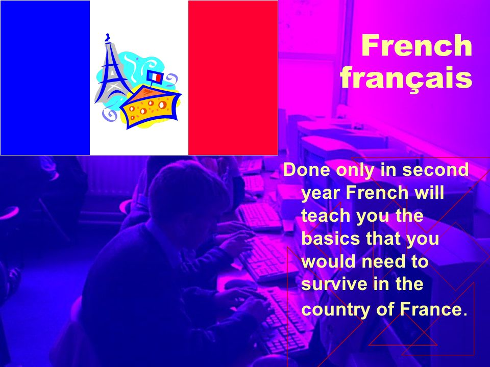 French français Done only in second year French will teach you the basics that you would need to survive in the country of France.