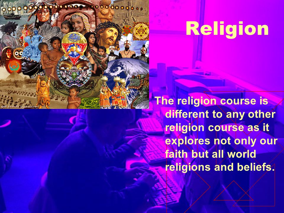 Religion The religion course is different to any other religion course as it explores not only our faith but all world religions and beliefs.