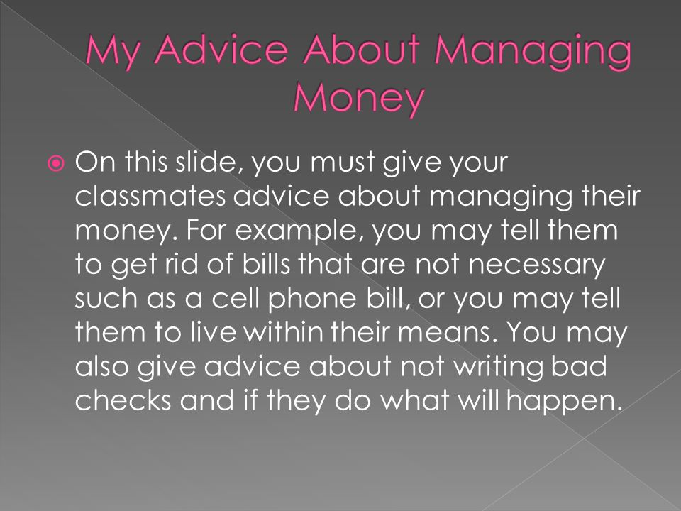 On this slide, you must give your classmates advice about managing their money. For example, you may tell them to get rid of bills that are not necess