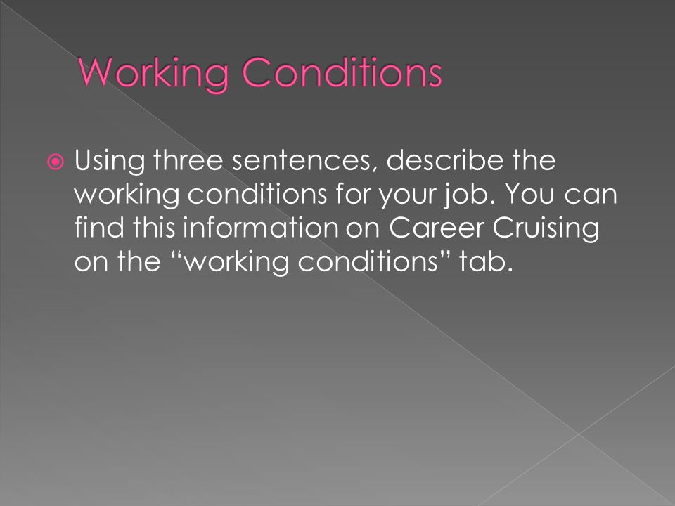 Using three sentences, describe the working conditions for your job. You can find this information on Career Cruising on the working conditions tab.
