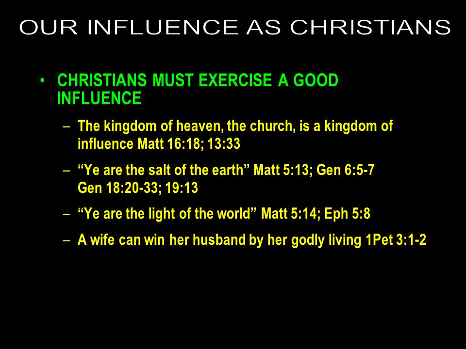 CHRISTIANS MUST EXERCISE A GOOD INFLUENCE – The kingdom of heaven, the church, is a kingdom of influence Matt 16:18; 13:33 – Ye are the salt of the ea