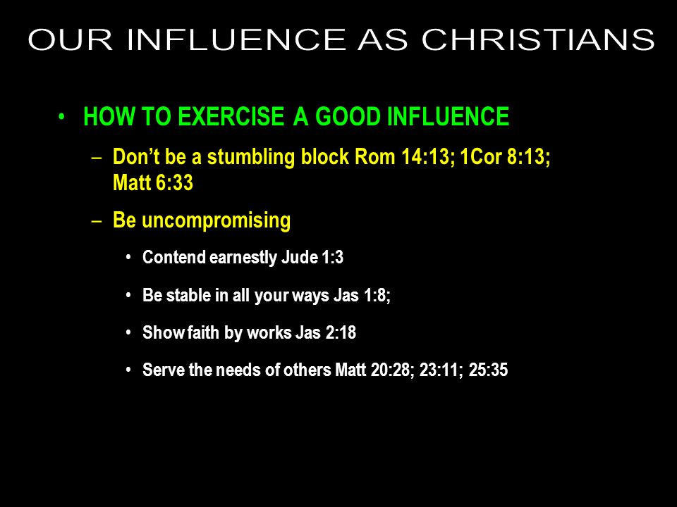 HOW TO EXERCISE A GOOD INFLUENCE – Dont be a stumbling block Rom 14:13; 1Cor 8:13; Matt 6:33 – Be uncompromising Contend earnestly Jude 1:3 Be stable in all your ways Jas 1:8; Show faith by works Jas 2:18 Serve the needs of others Matt 20:28; 23:11; 25:35