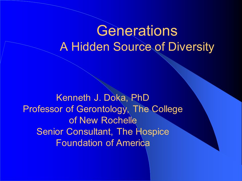 Generations A Hidden Source of Diversity Kenneth J. Doka, PhD Professor of Gerontology, The College of New Rochelle Senior Consultant, The Hospice Fou
